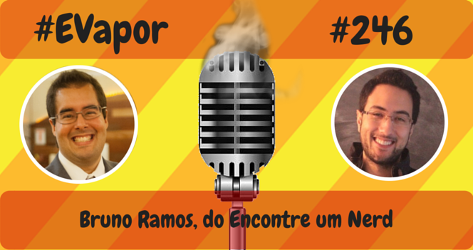 EVapor 246 - Bruno Ramos do Encontre um Nerd