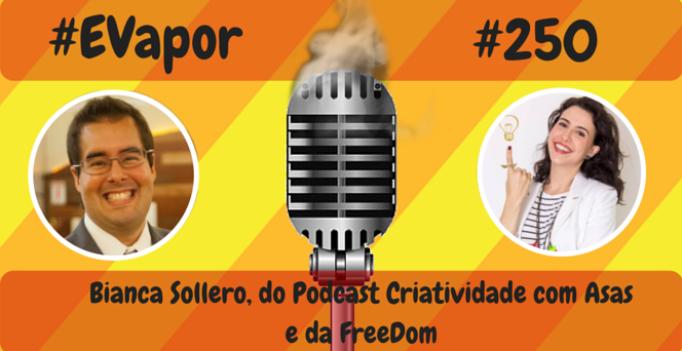 EVapor - 250 - Bianca Sollero do Podcast Criatividade com Asas e da FreeDom