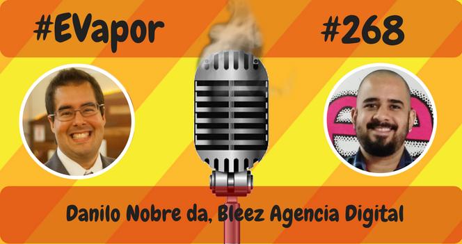 EVapor 268 - Danilo Nobre da Bleez Agencia Digital