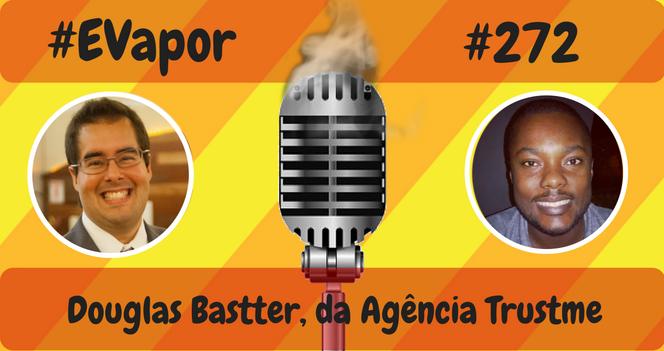 EVapor - 272 - Douglas Bastter da Agência Trustme